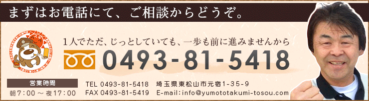 まずはお電話にて、ご相談からどうぞ。1人でただ、じっとしていても、一歩も前に進みませんから 電話番号0493-81-5418 FAX 0493-81-5419 Eメールinfo@yumototakumi-tosou.com 営業時間朝7:00~夜19:00 住所埼玉県東松山市元宿1-35-9